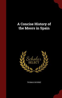 A Concise History of the Moors in Spain - Bourke, Thomas