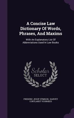 A Concise Law Dictionary of Words, Phrases, and Maxims: With an Explanatory List of Abbreviations Used in Law Books - Stimson, Frederic Jesup, and Harvey Cortlandt Voorhees (Creator)
