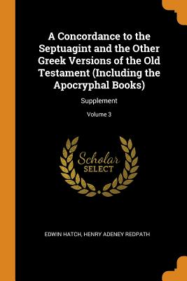 A Concordance to the Septuagint and the Other Greek Versions of the Old Testament (Including the Apocryphal Books): Supplement; Volume 3 - Hatch, Edwin, and Redpath, Henry Adeney