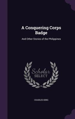 A Conquering Corps Badge: And Other Stories of the Philippines - King, Charles