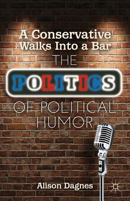 A Conservative Walks Into a Bar: The Politics of Political Humor - Dagnes, A