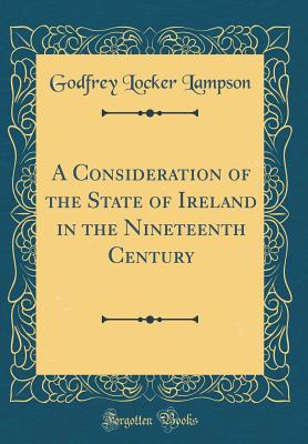 A Consideration of the State of Ireland in the Nineteenth Century (Classic Reprint) - Lampson, Godfrey Locker