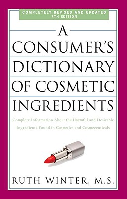 A Consumer's Dictionary of Cosmetic Ingredients: Complete Information about the Harmful and Desirable Ingredients Found in Cosmetics and Cosmeceuticals - Winter, Ruth