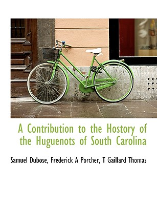 A Contribution to the Hostory of the Huguenots of South Carolina - Dubose, Samuel, and Porcher, Frederick A 1809-1888, and Thomas, T Gaillard
