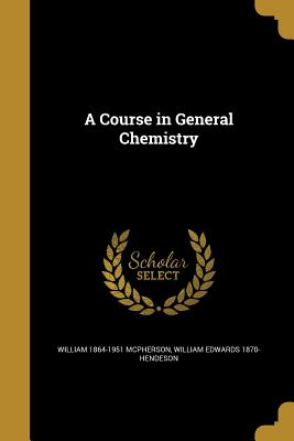 A Course in General Chemistry - McPherson, William 1864-1951, and Hendeson, William Edwards 1870-
