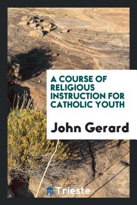 A Course of Religious Instruction for Catholic Youth - Gerard, John