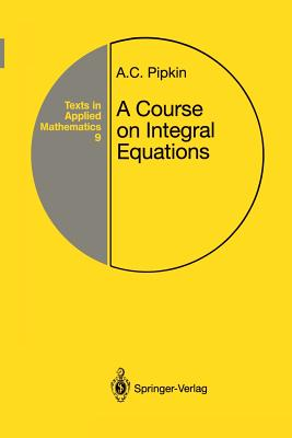 A Course on Integral Equations - Pipkin, Allen C