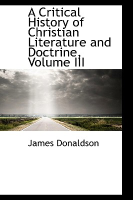A Critical History of Christian Literature and Doctrine, Volume III - Donaldson, James