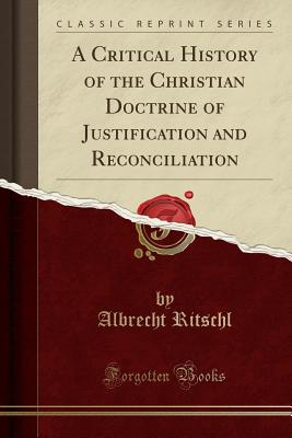 A Critical History of the Christian Doctrine of Justification and Reconciliation (Classic Reprint) - Ritschl, Albrecht