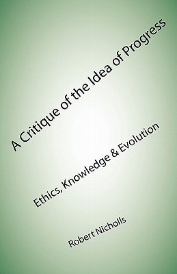 A Critique of the Idea of Progress: Ethics, Knowledge & Evolution - Nicholls, Robert