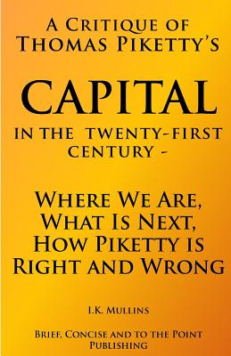 A Critique of Thomas Piketty's Capital in the Twenty First Century: Where We Are, What Is Next, How Piketty Is Right and Wrong - Mullins, I K, and Publishing, Brief Concise and to the Poi (Editor)