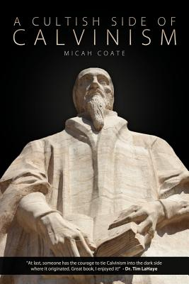 A Cultish Side of Calvinism - Coate, Micah