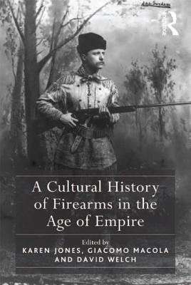 A Cultural History of Firearms in the Age of Empire - Jones, Karen, and Macola, Giacomo (Editor)
