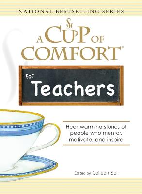 A Cup of Comfort for Teachers: Heartwarming Stories of People Who Mentor, Motivate, and Inspire - Sell, Colleen
