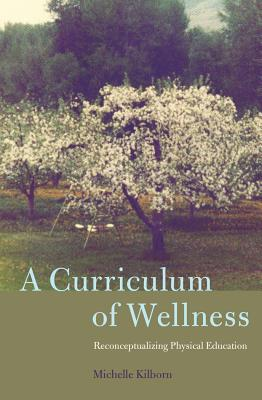 A Curriculum of Wellness: Reconceptualizing Physical Education - Kilborn, Michelle