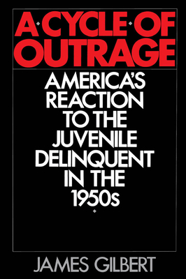 A Cycle of Outrage: America's Reaction to the Juvenile Delinquent in the 1950s - Gilbert, James
