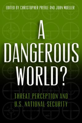 A Dangerous World?: Threat Perception and U.S. National Security - Preble, Christopher A, PH.D. (Editor)
