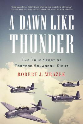 A Dawn Like Thunder: The True Story of Torpedo Squadron Eight - Mrazek, Robert J