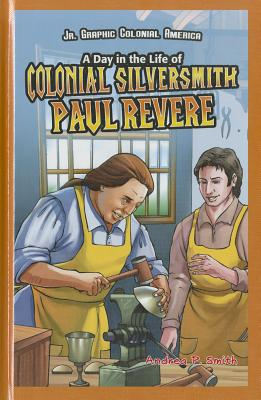 A Day in the Life of Colonial Silversmith Paul Revere - Smith, Andrea P