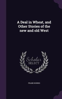 A Deal in Wheat, and Other Stories of the New and Old West - Norris, Frank