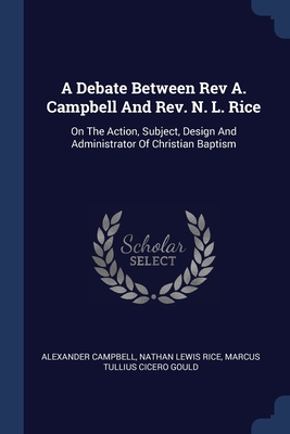 A Debate Between Rev A. Campbell And Rev. N. L. Rice: On The Action, Subject, Design And Administrator Of Christian Baptism - Campbell, Alexander, and Nathan Lewis Rice (Creator), and Marcus Tullius Cicero Gould (Creator)