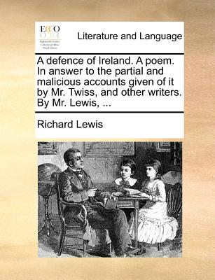 A Defence of Ireland. a Poem. in Answer to the Partial and Malicious Accounts Given of It by Mr. Twiss, and Other Writers. by Mr. Lewis, ... - Lewis, Richard