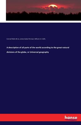 A Description of All Parts of the World According to the Great Natural Divisions of the Globe, or Universal Geography - Malte-Brun, Conrad, and Percival, James Gates, and Crafts, William A
