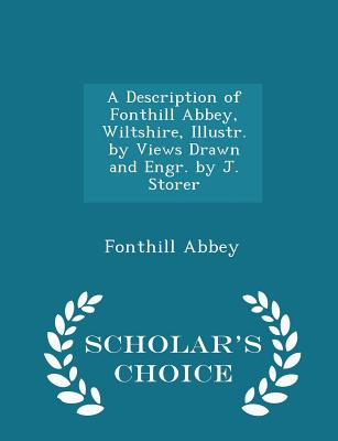A Description of Fonthill Abbey, Wiltshire, Illustr. by Views Drawn and Engr. by J. Storer - Scholar's Choice Edition - Abbey, Fonthill
