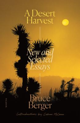 A Desert Harvest: New and Selected Essays - Berger, Bruce, and McCann, Colum (Introduction by)