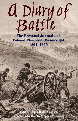 A Diary of Battle: The Personal Journals of Colonel Charles S. Wainwright 1861-1865 - Nevins, Allan (Editor), and Wainwright, Charles S, and Sears, Stephen W (Foreword by)