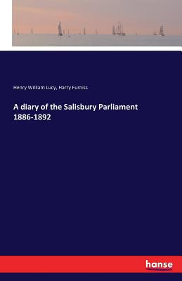 A diary of the Salisbury Parliament 1886-1892 - Furniss, Harry, and Lucy, Henry William, Sir