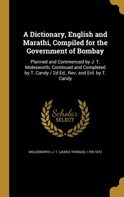 A Dictionary, English and Marathi, Compiled for the Government of Bombay: Planned and Commenced by J. T. Molesworth, Continued and Completed by T. Candy / 2D Ed., REV. and Enl. by T. Candy - Molesworth, J T (James Thomas) 1795-1 (Creator)
