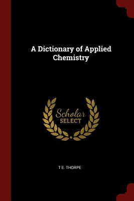 A Dictionary of Applied Chemistry - Thorpe, T E