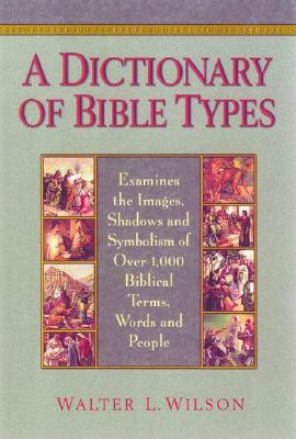 A Dictionary of Bible Types: Examines the Images, Shadows, and Symbolism of Over 1,000 Biblical Terms, Words, and People - Wilson, Walter L