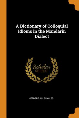 A Dictionary of Colloquial Idioms in the Mandarin Dialect - Giles, Herbert Allen