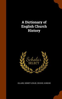 A Dictionary of English Church History - Ollard, Sidney Leslie, and Crosse, Gordon