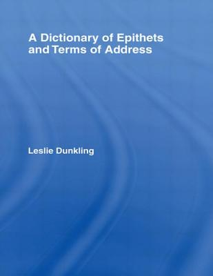 A Dictionary of Epithets and Terms of Address - Dunkling, Leslie