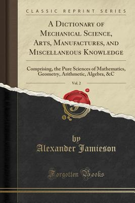 A Dictionary of Mechanical Science, Arts, Manufactures, and Miscellaneous Knowledge, Vol. 2: Comprising, the Pure Sciences of Mathematics, Geometry, Arithmetic, Algebra, &C (Classic Reprint) - Jamieson, Alexander