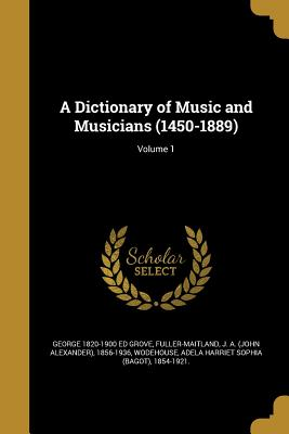 A Dictionary of Music and Musicians (1450-1889); Volume 1 - Grove, George 1820-1900 Ed, and Fuller-Maitland, J a (John Alexander) (Creator), and Wodehouse, Adela Harriet Sophia (Bagot...