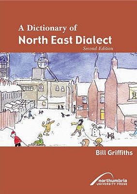 A Dictionary of North East Dialect - Griffiths, Bill