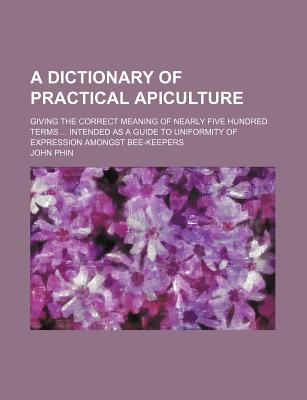 A Dictionary of Practical Apiculture; Giving the Correct Meaning of Nearly Five Hundred Terms Intended as a Guide to Uniformity of Expression Amongst Bee-Keepers - Phin, John