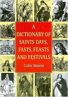 A Dictionary of Saints Days, Fasts, Feasts and Festivals - Waters, Colin