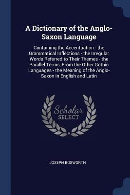 A Dictionary of the Anglo-Saxon Language: Containing the Accentuation - The Grammatical Inflections - The Irregular Words Referred to Their Themes - The Parallel Terms, from the Other Gothic Languages - The Meaning of the Anglo-Saxon in English and Latin - Bosworth, Joseph