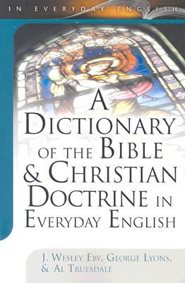 A Dictionary of the Bible & Christian Doctrine in Everyday English - Eby, J Wesley, and Lyons, George, and Truesdale, Al