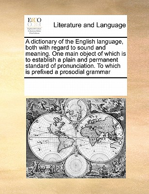 A Dictionary of the English Language, Both with Regard to Sound and Meaning. One Main Object of Which Is to Establish a Plain and Permanent Standard of Pronunciation. to Which Is Prefixed a Prosodial Grammar - Multiple Contributors