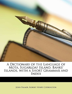 A Dictionary of the Language of Mota, Sugarloaf Island, Banks' Islands, with a Short Grammar and Index - Palmer, John, and Codrington, Robert Henry