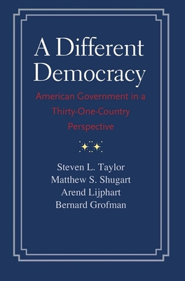 A Different Democracy: American Government in a 31-Country Perspective - Taylor, Steven L, and Shugart, Matthew Soberg, and Lijphart, Arend