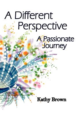 A Different Perspective: A Passionate Journey - Brown, Kathy