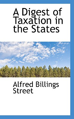 A Digest of Taxation in the States - Street, Alfred Billings