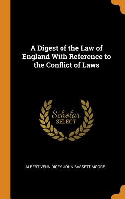 A Digest of the Law of England with Reference to the Conflict of Laws - Dicey, Albert Venn, and Moore, John Bassett